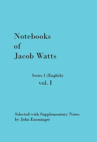 Notebooks of Jacob Watts Series 1 Vol. I: Selected with Supplementary Notes by John Ensminger (English Edition)