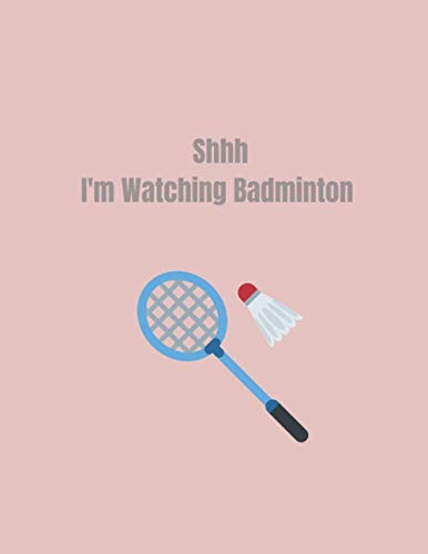 Shhh I'm Watching Badminton: badminton gifts men-cute badminton lined notebook-perfect gift for christmas,anniversary,thanksgiving,birthday.