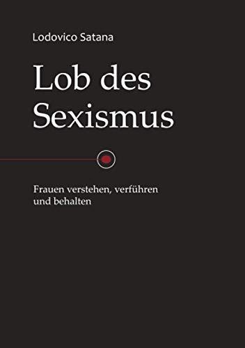Lob des Sexismus: Frauen verstehen, verführen und behalten