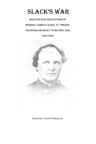 Book: Slack's War - Selected Civil War Letters of General James R. Slack, 47th Indiana Volunteer Infantry, to His Wife, Ann, 1862-1865 by David Williamson