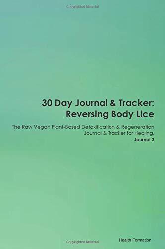 30 Day Journal & Tracker: Reversing Body Lice The Raw Vegan Plant-Based Detoxification & Regeneratio