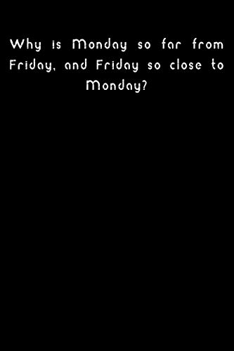 Why is Monday so far from Friday, and Friday so close to Monday?: Lined notebook