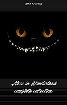 Alice in Wonderland: The Complete Collection by [Lewis Carroll]