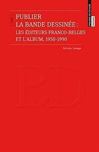 Publier la bande dessinée : Les éditeurs franco-belges et l'album, 1950-1990 par Sylvain Lesage
