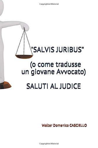"""""""SALVIS JURIBUS""""  (o come tradusse un giovane Avvocato)  SALUTI AL JUDICE: Walter Domenico CASCIELLO"""