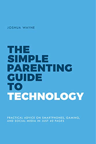 The Simple Parenting Guide to Technology: Practical Advice on Smartphones, Gaming and Social Media in Just 40 Pages