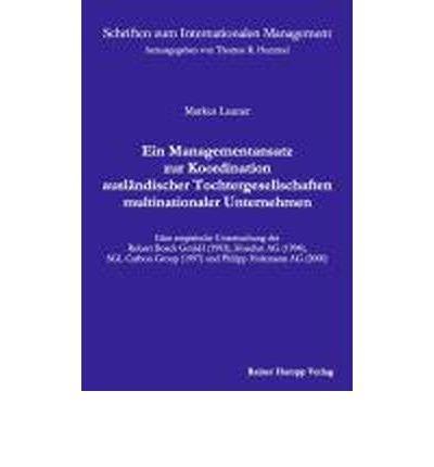 Ein Managementansatz zur Koordination ausl?ndischer Tochtergesellschaften multinationaler Unternehmen: Eine empirische Untersuchung der Robert Bosch GmbH (1993), Hoechst AG (1994), SGL Carbon Group (1997) und Philipp Holzmann AG (2000) (Paperback)(German) - Common