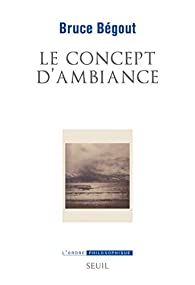 Le Concept d'ambiance par Bruce Bégout