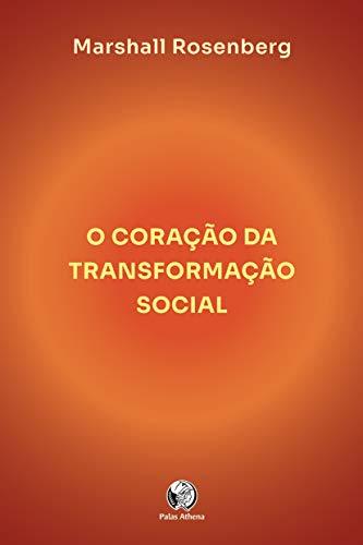 O coração da transformação social: como fazer a diferença no seu mundo