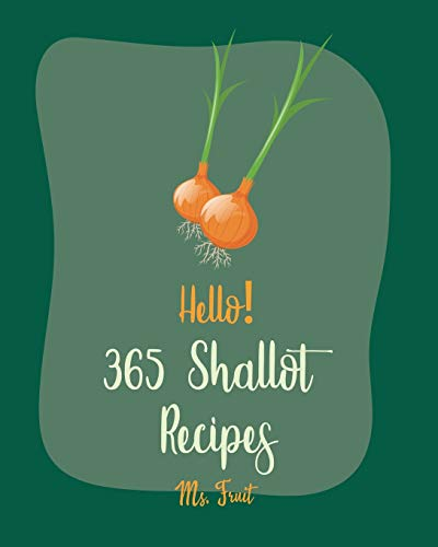 Hello! 365 Shallot Recipes: Best Shallot Cookbook Ever For Beginners [Chicken Breast Recipes,...