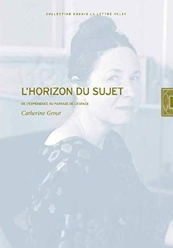 Catherine Grout. L'Horizon du Sujet: De l'expérience au partage de l'espace - Collection « Essais »