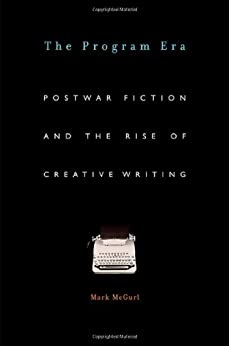 The Program Era: Postwar Fiction and the Rise of Creative Writing by [Mark McGurl]
