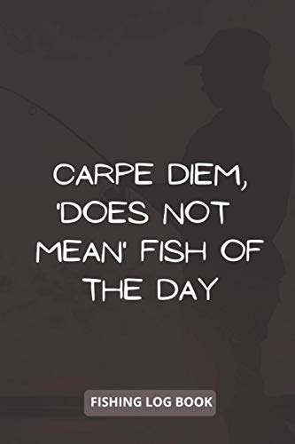 Carpe Diem, 'does not mean' fish of the day: Fishing log book journal, Fishing log book for men, Fishing log book for professional Fishermen