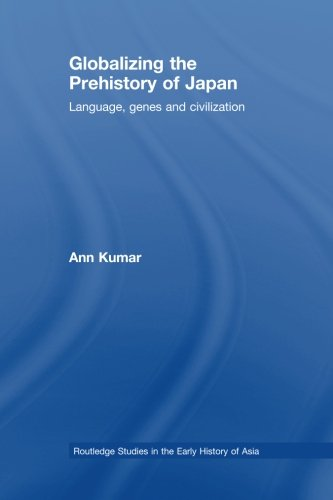 Globalizing The Prehistory Of Japan (Routledge Studies in the Early History of Asia)
