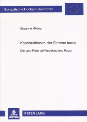 Konstruktionen der Femme fatale: Die Lulu-Figur bei Wedekind und Pabst (Europäische Hochschulschriften / European University Studies / Publications ... Langue et littérature allemandes, Band 1951)