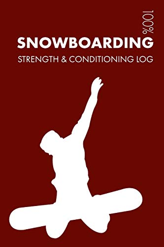 Snowboarding Strength and Conditioning Log: Daily Snowboarding Training Workout Journal and Fitness Diary for Snowboarder and Coach - Notebook