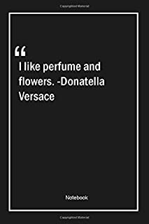 I like perfume and flowers. -Donatella Versace: Lined Gift Notebook With Unique Touch | Journal | Lined Premium 120 Pages |valentinesday Quotes|
