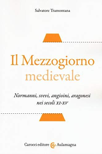 Il Mezzogiorno medievale. Normanni, svevi, angioini, aragonesi nei secoli XI-XV