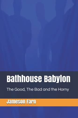 Bathhouse Babylon: The Good, The Bad and the Horny