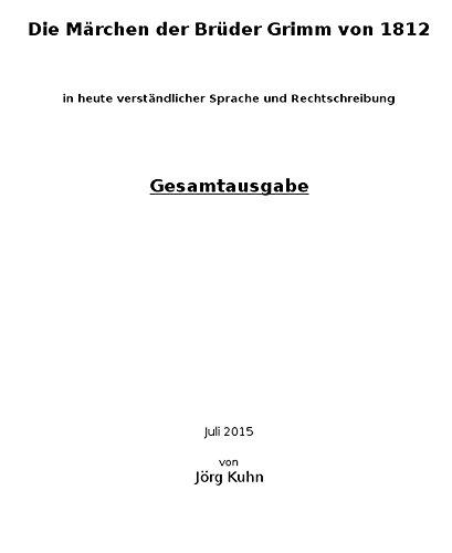 Die originalen (unverfälschten) Märchen der Brüder Grimm von 1812 in heute verständlicher Sprache und Rechtschreibung: Gesamtausgabe