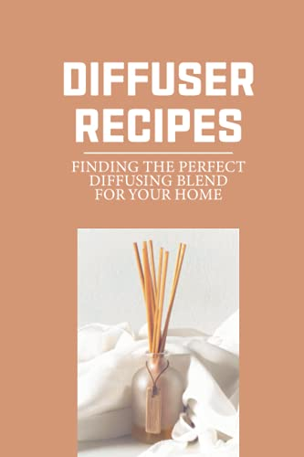 Diffuser Recipes: Finding The Perfect Diffusing Blend For Your Home: Make...