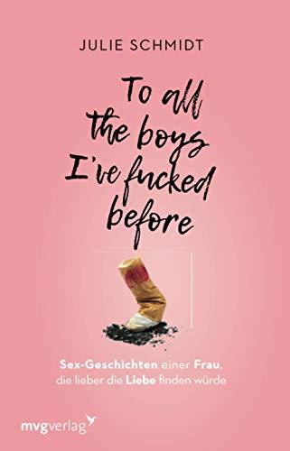 To all the boys I've fucked before: Sex-Geschichten einer Frau, die lieber die Liebe finden würde