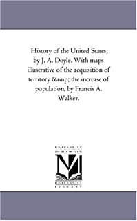 History of the United States, by J. A. Doyle. With maps illustrative of the acquisition of territory & the increase of pop...