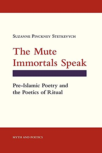 The Mute Immortals Speak: Pre-Islamic Poetry and the Poetics of Ritual (Myth and Poetics)