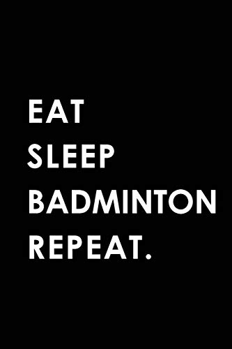 EAT SLEEP BADMINTON REPEAT: Blank Lined 6x9 BADMINTON Passion and Hobby Journal/Notebooks as Gift for the ones who eat, sleep and live it forever.