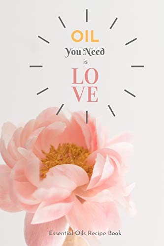 Oil You Need Is Love: Essential Oils Recipe Book