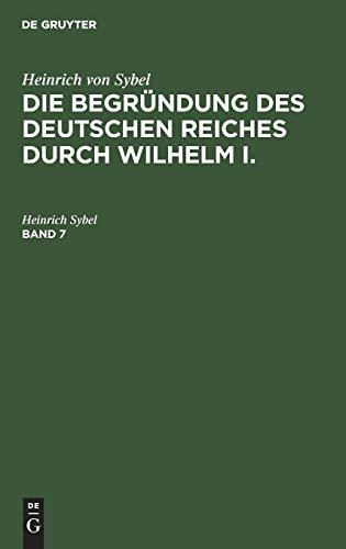 Heinrich von Sybel: Die Begründung des Deutschen Reiches durch Wilhelm I.. Band 7