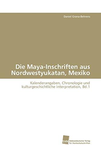 Die Maya-Inschriften aus Nordwestyukatan, Mexiko: Kalenderangaben, Chronologie und kulturgeschichtliche Interpretation, Bd.1