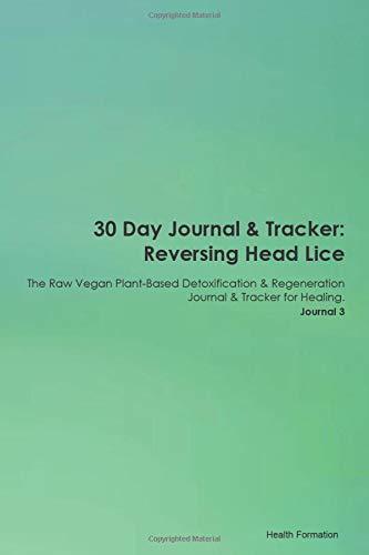 30 Day Journal & Tracker: Reversing Head Lice The Raw Vegan Plant-Based Detoxification & Regeneratio