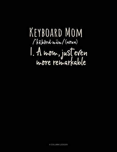 Keyboard Mom (Noun) 1.A Mom, Just Even More Remarkable: 4 Column Ledger