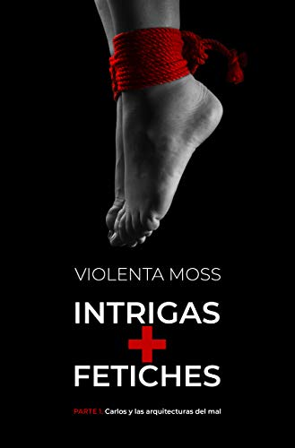 INTRIGAS + FETICHES - Parte 1: Carlos y las arquitecturas del mal (INTRIGAS + FETICHES: saga de suspense)