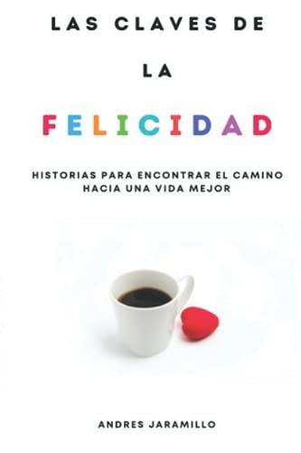 LAS CLAVES DE LA FELICIDAD: Historias para encontrar el camino hacia una vida mejor (Spanish Edition