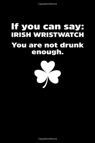 If You Can Say Irish Wristwatch You Are Not Drunk Enough: St Patrick's Day Notebook | Funny Irish Humor Lucky Clover Journal Shamrock Saint Paddys Notebook Mini Notepad (6'X9')