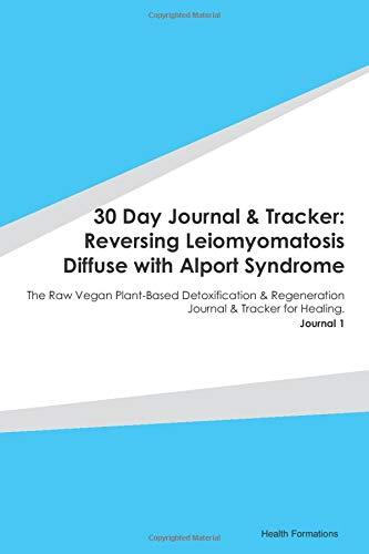 30 Day Journal & Tracker: Reversing Leiomyomatosis Diffuse with Alport Syndrome: The Raw Vegan Plant-Based Detoxification & Regeneration Journal & Tracker for Healing. Journal 1