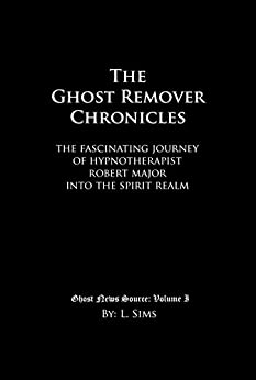 The Ghost Remover Chronicles: The fascinating journey of Hypnotherapist Robert Major into the spirit realm. (Ghost News Source Book 1) by [L. Sims, Robert Major, Jennifer Wiegand]