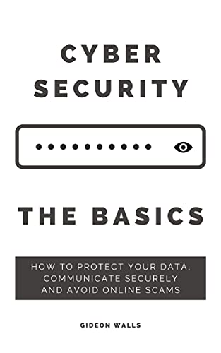 Cybersecurity The Basics: How to protect your data, communicate securely and avoid online scams (English Edition)