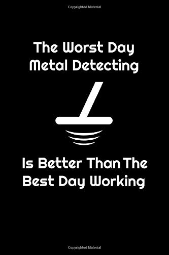 The Worst Day Metal Detecting Is Better Than The Best Day Working: Metal Detectors Log | Metal Detecting Log Book | Metal Detecting Log Book For Kids ... For Gold | Good Luck & Happy Hunting