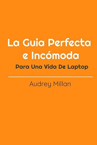 La Guia Perfecta e Incómoda Para Una Vida De Laptop: Como Ganar Dinero Desde Casa, Ganar Dinero Por Internet, Empieza Tu Negocio Por Internet
