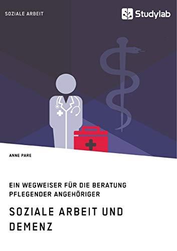Soziale Arbeit und Demenz. Ein Wegweiser für die Beratung pflegender Angehöriger