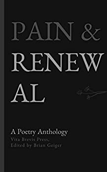 Pain & Renewal: A Poetry Anthology (Vita Brevis Poetry Anthologies) by [Vita Brevis Press, Katy Santiff, Carole Cohen, Gordon Shields, Marilyn Humbert, Judith Capurso, Linda Imbler, Alex Dreppec, Suzanne Cottrell, Brian Geiger]