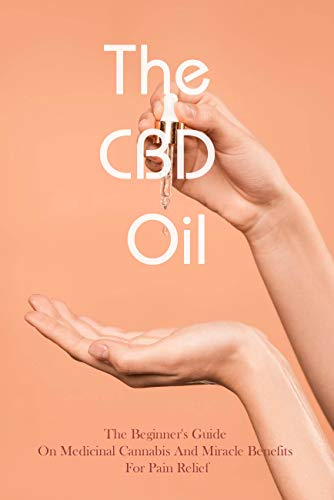 The CBD Oil: The Beginner's Guide On Medicinal Cannabis And Miracle Benefits For Pain Relief: Cbs Oil Lazarus Naturals