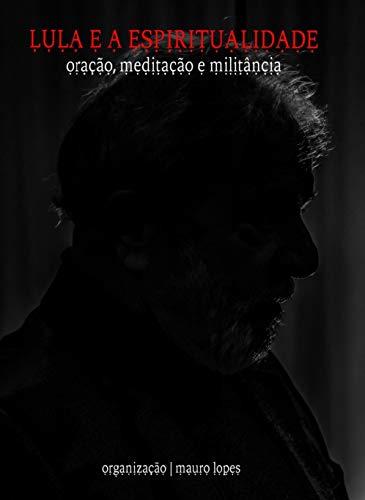 Lula e a Espiritualidade: Oração, Meditação e Militância