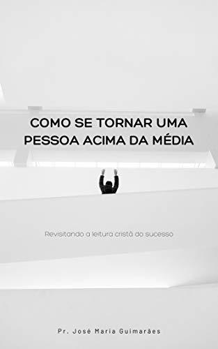 Como se tornar uma pessoa acima da média (Portuguese Edition)