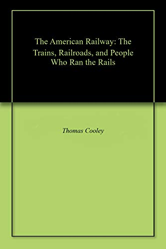The American Railway: The Trains, Railroads, and People Who Ran the Rails (English Edition)