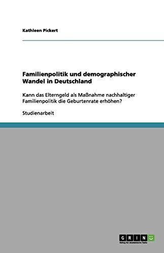Familienpolitik und demographischer Wandel in Deutschland: Kann das Elterngeld als Maßnahme nachhaltiger Familienpolitik die Geburtenrate erhöhen?