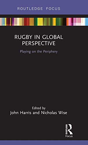 Rugby in Global Perspective: Playing on the Periphery (Routledge Focus on Sport, Culture and Society)